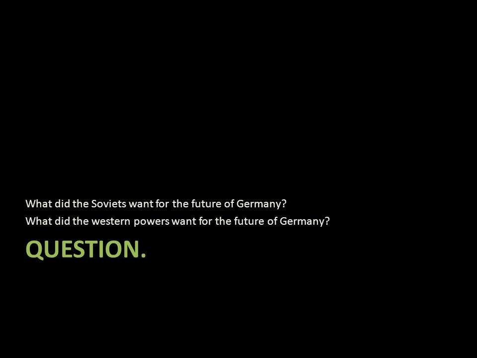 QUESTION.What did the Soviets want for the future of Germany.