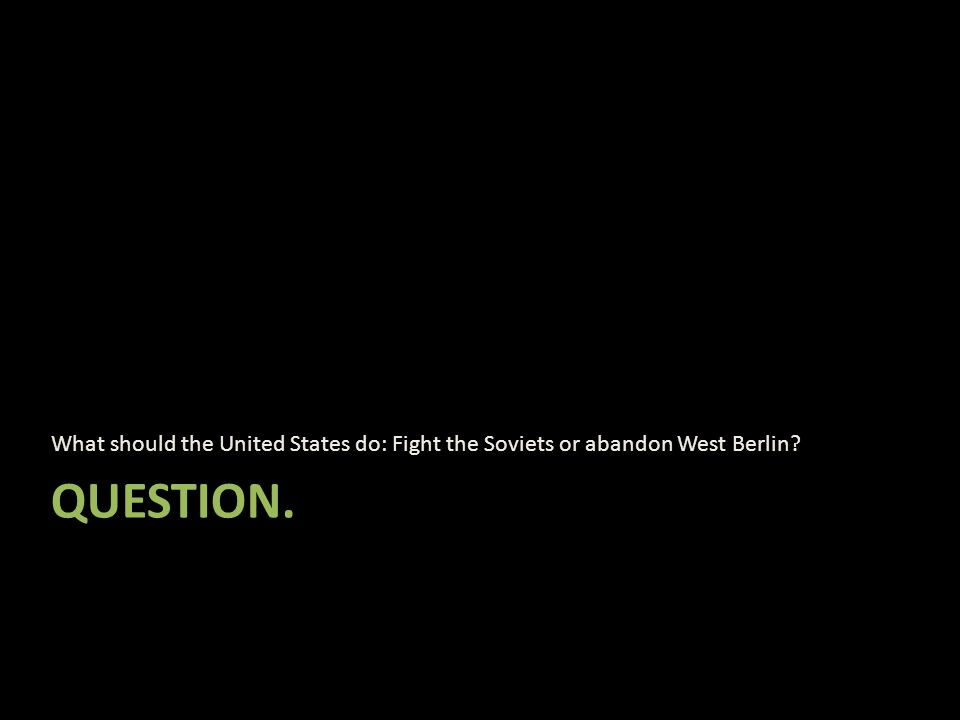 QUESTION. What should the United States do: Fight the Soviets or abandon West Berlin?