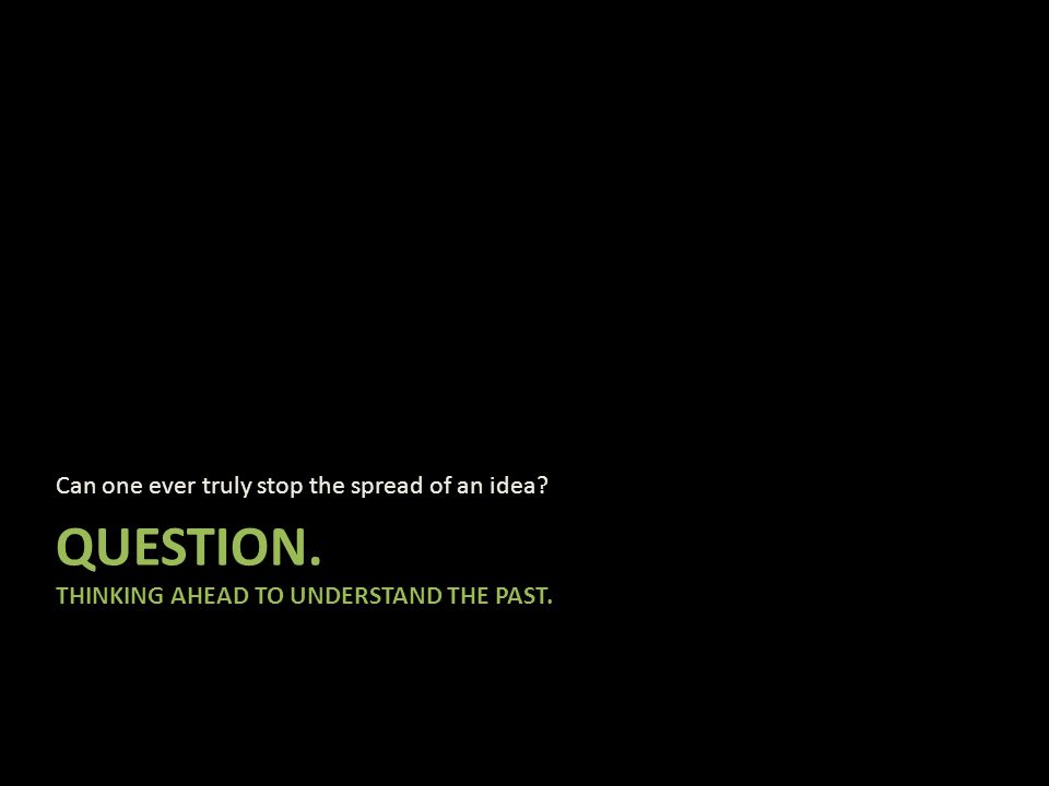 QUESTION. THINKING AHEAD TO UNDERSTAND THE PAST. Can one ever truly stop the spread of an idea?