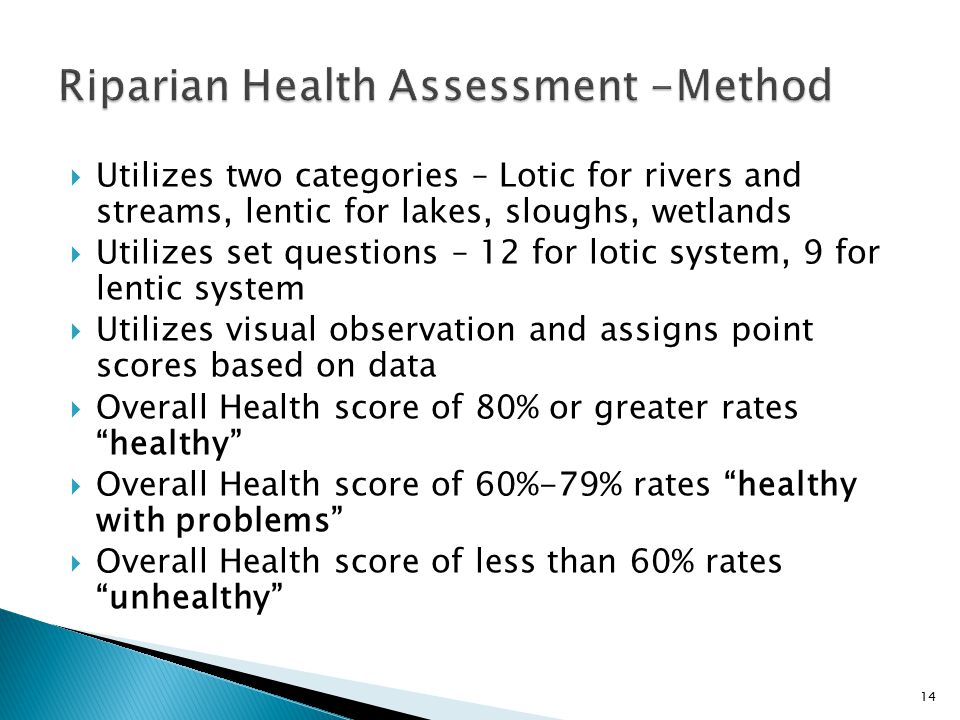  Utilizes two categories – Lotic for rivers and streams, lentic for lakes, sloughs, wetlands  Utilizes set questions – 12 for lotic system, 9 for lentic system  Utilizes visual observation and assigns point scores based on data  Overall Health score of 80% or greater rates healthy  Overall Health score of 60%-79% rates healthy with problems  Overall Health score of less than 60% rates unhealthy 14