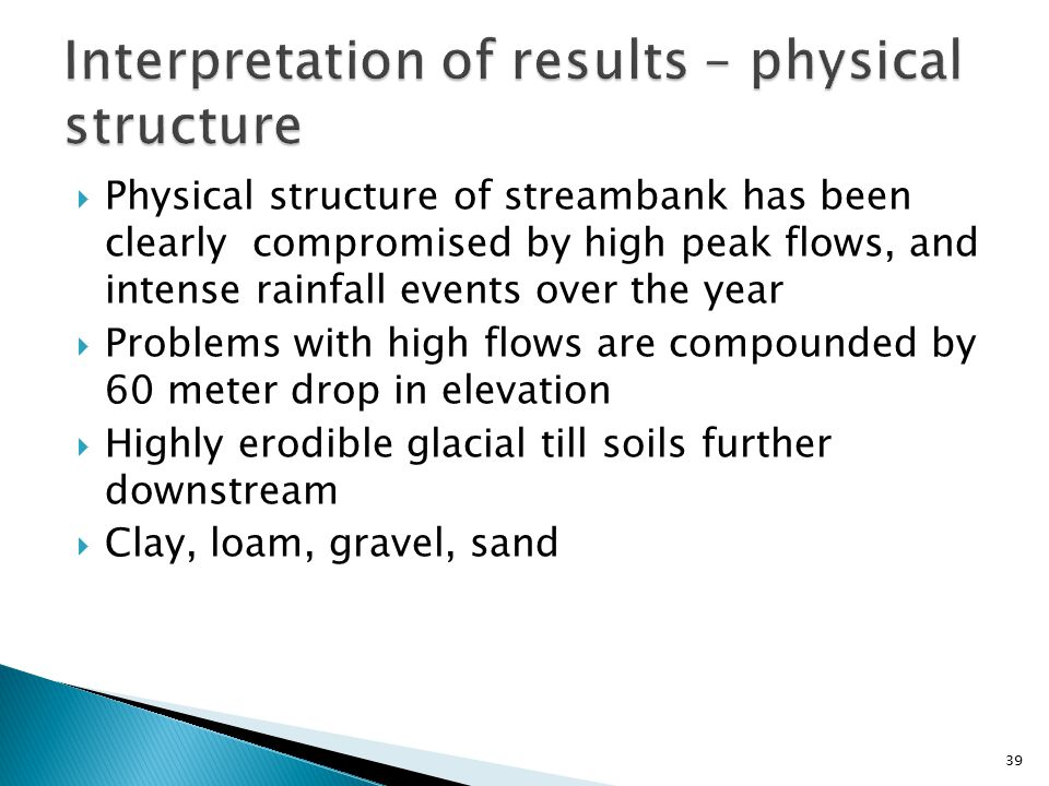  Physical structure of streambank has been clearly compromised by high peak flows, and intense rainfall events over the year  Problems with high flows are compounded by 60 meter drop in elevation  Highly erodible glacial till soils further downstream  Clay, loam, gravel, sand 39