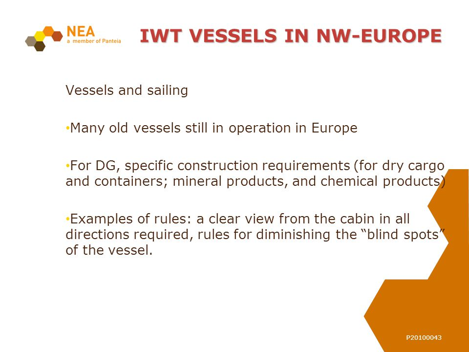 P20100043 Vessels and sailing Many old vessels still in operation in Europe For DG, specific construction requirements (for dry cargo and containers; mineral products, and chemical products) Examples of rules: a clear view from the cabin in all directions required, rules for diminishing the blind spots of the vessel.