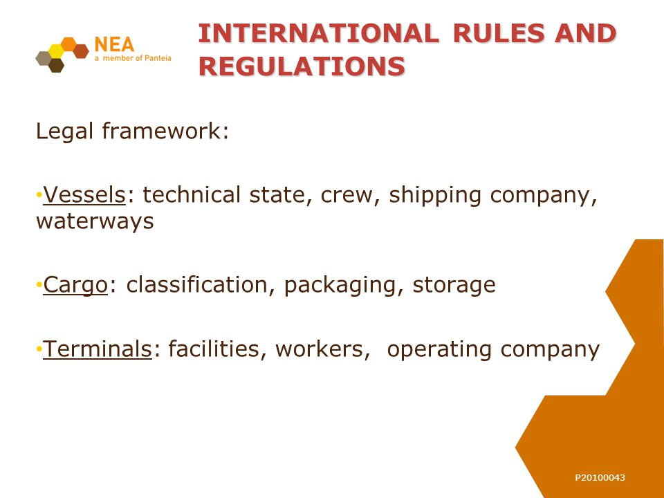 P20100043 INTERNATIONAL RULES AND REGULATIONS Legal framework: Vessels: technical state, crew, shipping company, waterways Cargo: classification, packaging, storage Terminals:facilities, workers, operating company