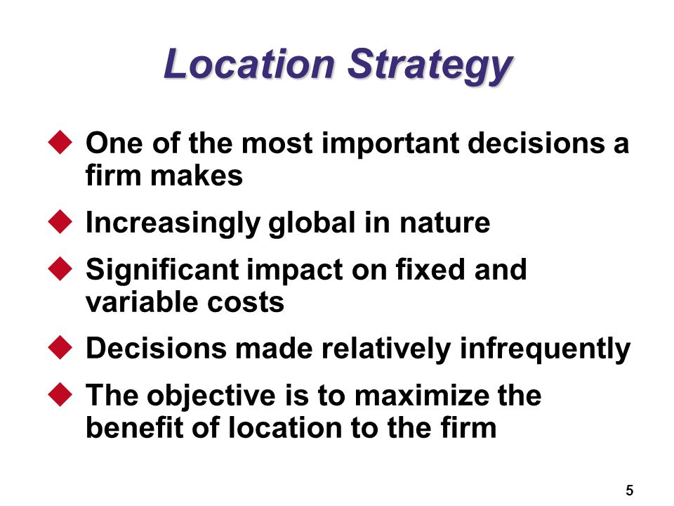 5 Location Strategy  One of the most important decisions a firm makes  Increasingly global in nature  Significant impact on fixed and variable costs  Decisions made relatively infrequently  The objective is to maximize the benefit of location to the firm