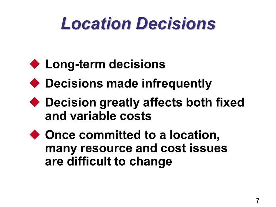 7 Location Decisions  Long-term decisions  Decisions made infrequently  Decision greatly affects both fixed and variable costs  Once committed to a location, many resource and cost issues are difficult to change