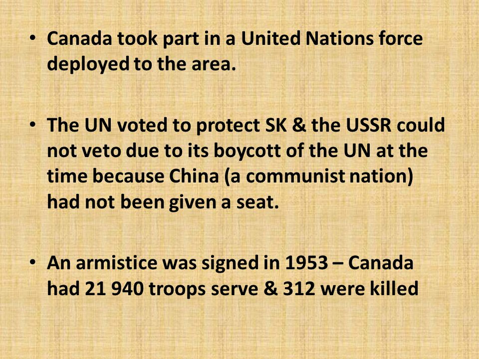 Canada took part in a United Nations force deployed to the area. The UN voted to protect SK & the USSR could not veto due to its boycott of the UN at