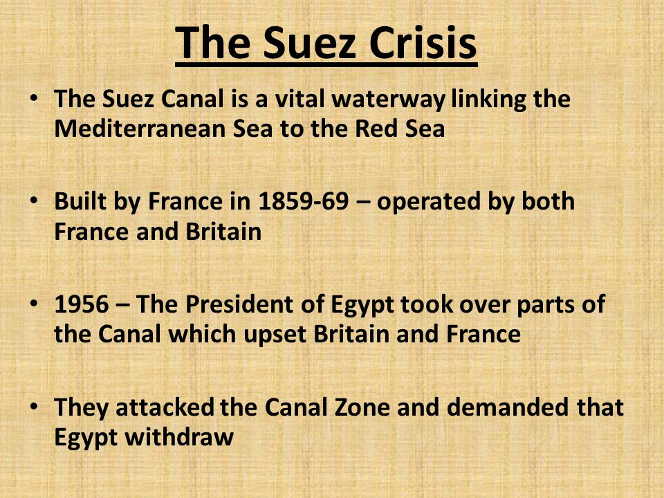 The Suez Crisis The Suez Canal is a vital waterway linking the Mediterranean Sea to the Red Sea Built by France in 1859-69 – operated by both France and Britain 1956 – The President of Egypt took over parts of the Canal which upset Britain and France They attacked the Canal Zone and demanded that Egypt withdraw