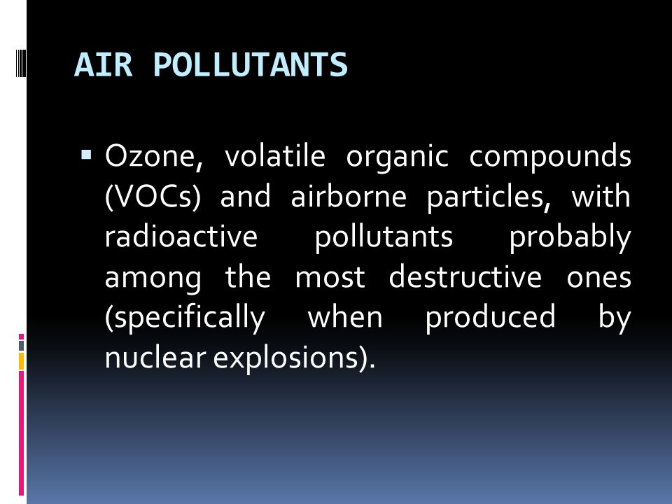 AIR POLLUTANTS  Ozone, volatile organic compounds (VOCs) and airborne particles, with radioactive pollutants probably among the most destructive ones (specifically when produced by nuclear explosions).