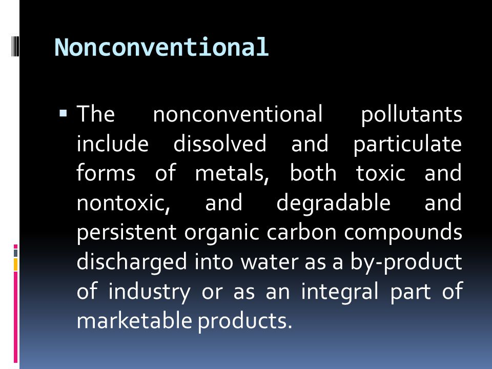 Nonconventional  The nonconventional pollutants include dissolved and particulate forms of metals, both toxic and nontoxic, and degradable and persistent organic carbon compounds discharged into water as a by-product of industry or as an integral part of marketable products.