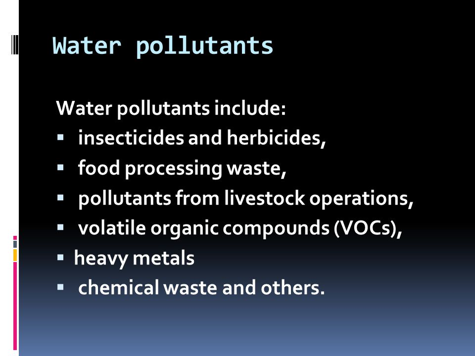 Water pollutants Water pollutants include:  insecticides and herbicides,  food processing waste,  pollutants from livestock operations,  volatile organic compounds (VOCs),  heavy metals  chemical waste and others.