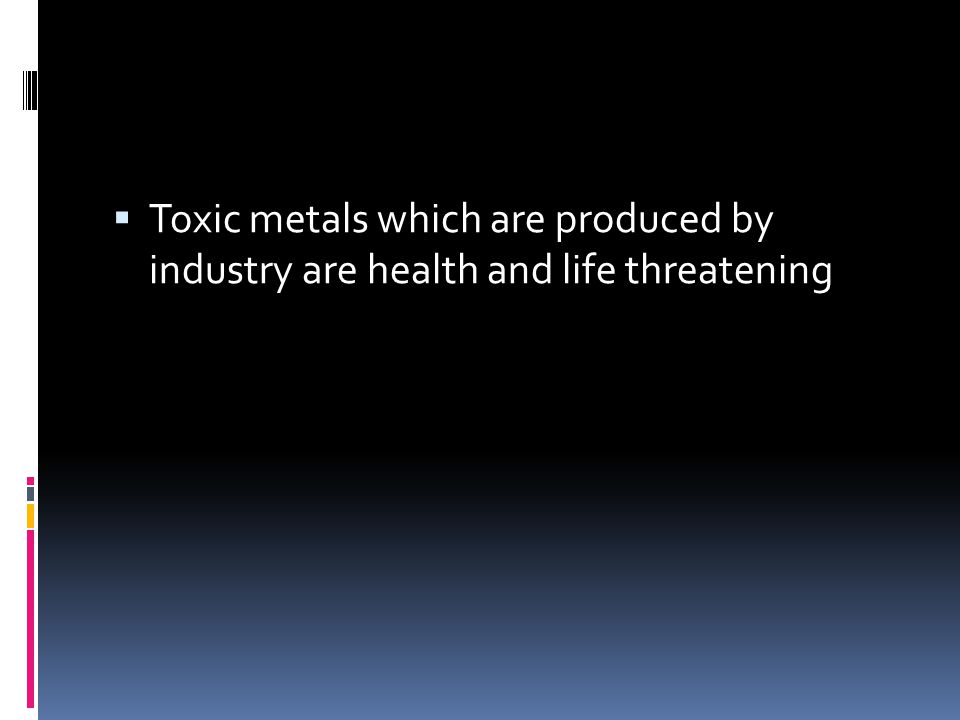  Toxic metals which are produced by industry are health and life threatening