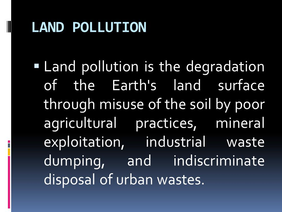 LAND POLLUTION  Land pollution is the degradation of the Earth s land surface through misuse of the soil by poor agricultural practices, mineral exploitation, industrial waste dumping, and indiscriminate disposal of urban wastes.