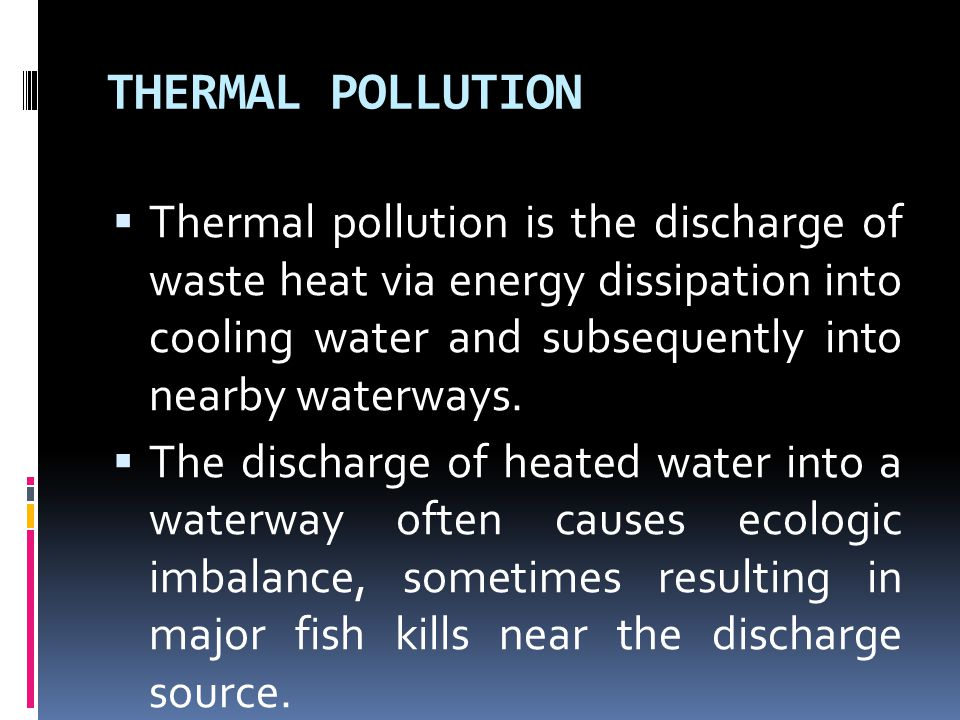 THERMAL POLLUTION  Thermal pollution is the discharge of waste heat via energy dissipation into cooling water and subsequently into nearby waterways.