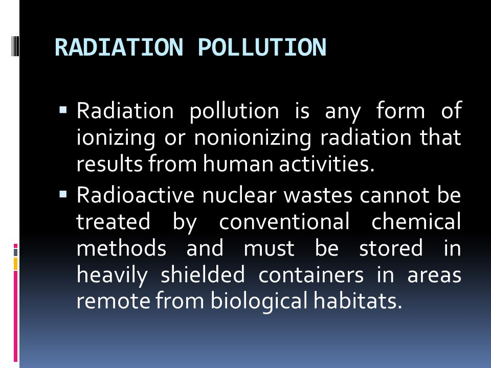RADIATION POLLUTION  Radiation pollution is any form of ionizing or nonionizing radiation that results from human activities.