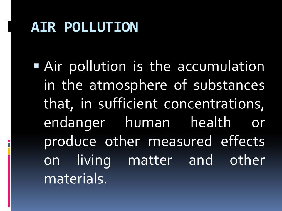 AIR POLLUTION  Air pollution is the accumulation in the atmosphere of substances that, in sufficient concentrations, endanger human health or produce other measured effects on living matter and other materials.