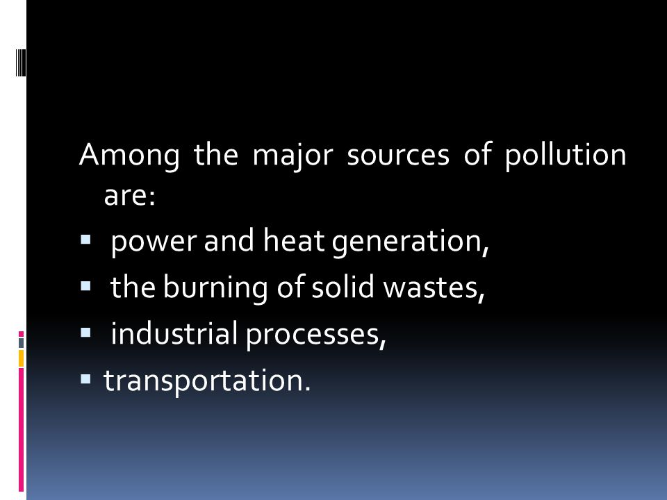 Among the major sources of pollution are:  power and heat generation,  the burning of solid wastes,  industrial processes,  transportation.