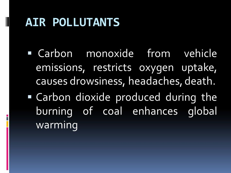 AIR POLLUTANTS  Carbon monoxide from vehicle emissions, restricts oxygen uptake, causes drowsiness, headaches, death.