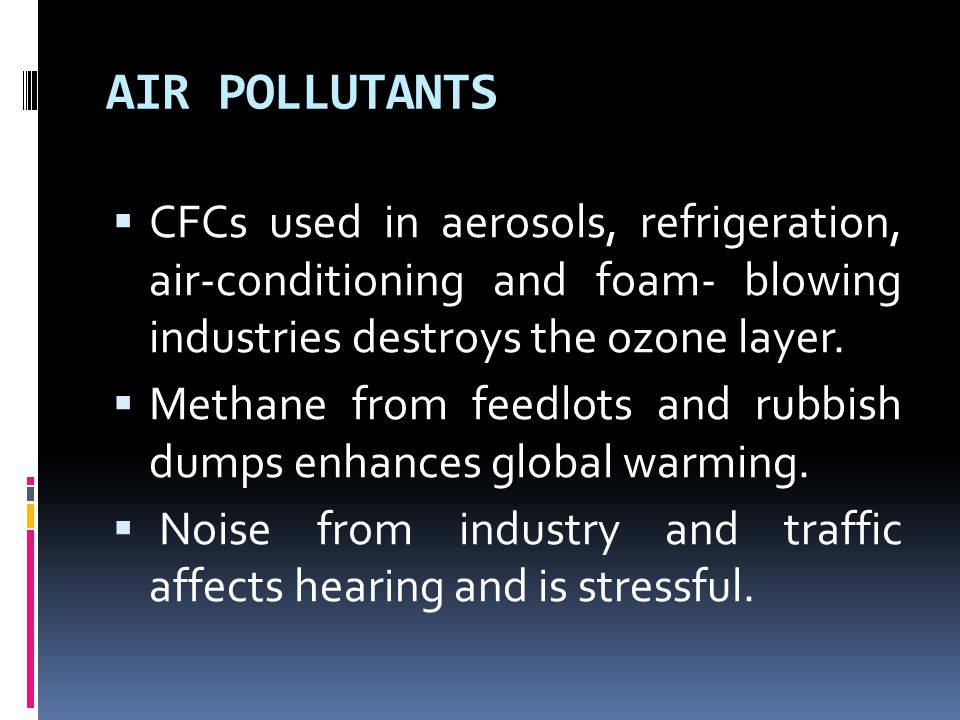 AIR POLLUTANTS  CFCs used in aerosols, refrigeration, air-conditioning and foam- blowing industries destroys the ozone layer.