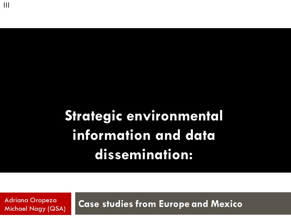 Strategic environmental information and data dissemination: Case studies from Europe and Mexico Adriana Oropeza Michael Nagy (QSA) III