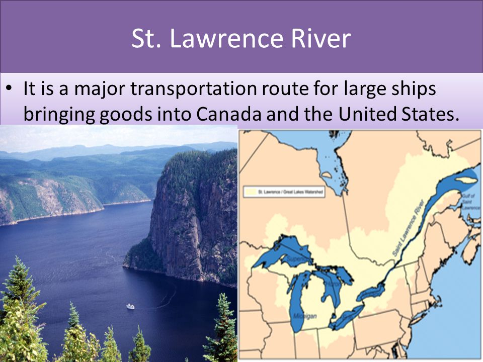 St. Lawrence River It is a major transportation route for large ships bringing goods into Canada and the United States.