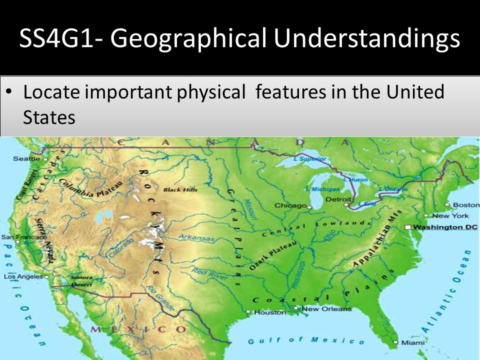 SS4G1- Geographical Understandings Locate important physical features in the United States