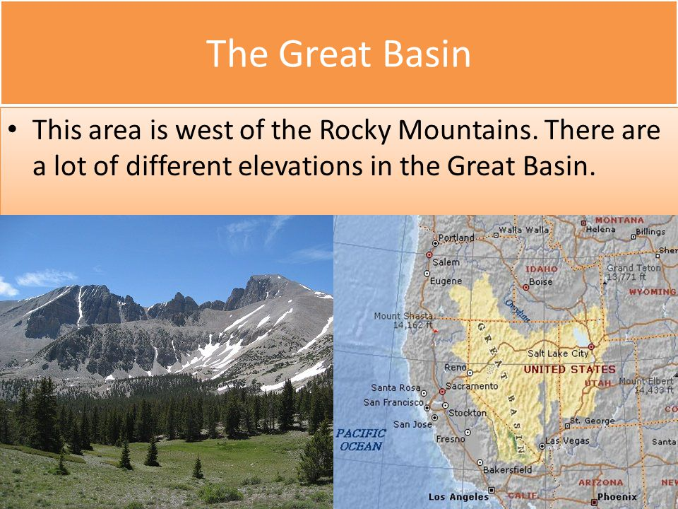 The Great Basin This area is west of the Rocky Mountains. There are a lot of different elevations in the Great Basin.