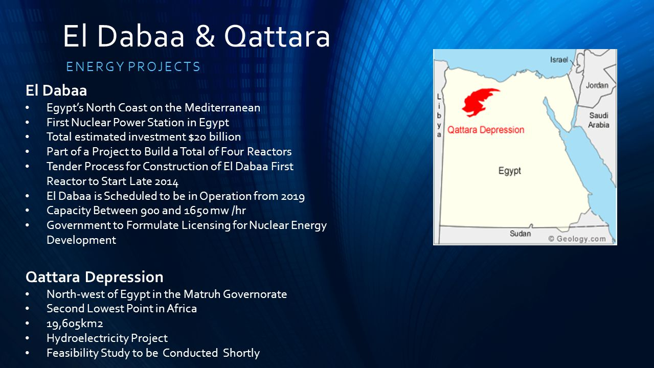 El Dabaa & Qattara ENERGY PROJECTS El Dabaa Egypt's North Coast on the Mediterranean First Nuclear Power Station in Egypt Total estimated investment $20 billion Part of a Project to Build a Total of Four Reactors Tender Process for Construction of El Dabaa First Reactor to Start Late 2014 El Dabaa is Scheduled to be in Operation from 2019 Capacity Between 900 and 1650 mw /hr Government to Formulate Licensing for Nuclear Energy Development Qattara Depression North-west of Egypt in the Matruh Governorate Second Lowest Point in Africa 19,605km2 Hydroelectricity Project Feasibility Study to be Conducted Shortly