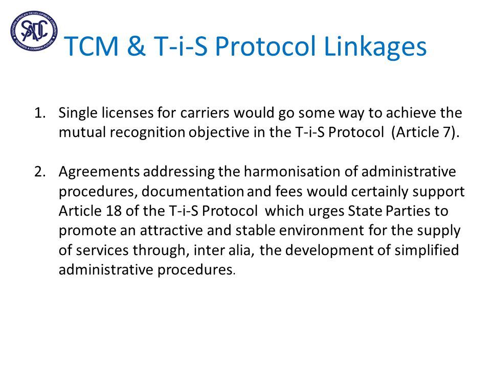 TCM & T-i-S Protocol Linkages 1.Single licenses for carriers would go some way to achieve the mutual recognition objective in the T-i-S Protocol (Article 7).