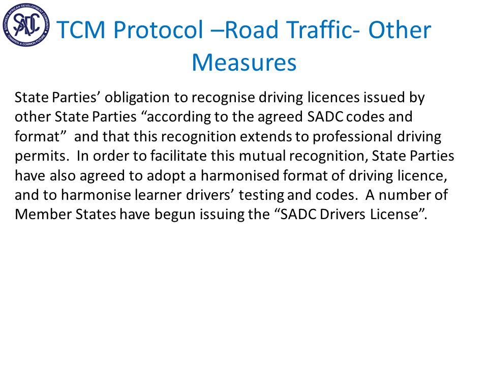 TCM Protocol –Road Traffic- Other Measures State Parties' obligation to recognise driving licences issued by other State Parties according to the agreed SADC codes and format and that this recognition extends to professional driving permits.