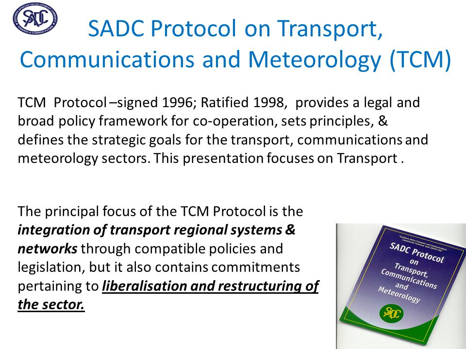 SADC Protocol on Transport, Communications and Meteorology (TCM) TCM Protocol –signed 1996; Ratified 1998, provides a legal and broad policy framework for co-operation, sets principles, & defines the strategic goals for the transport, communications and meteorology sectors.