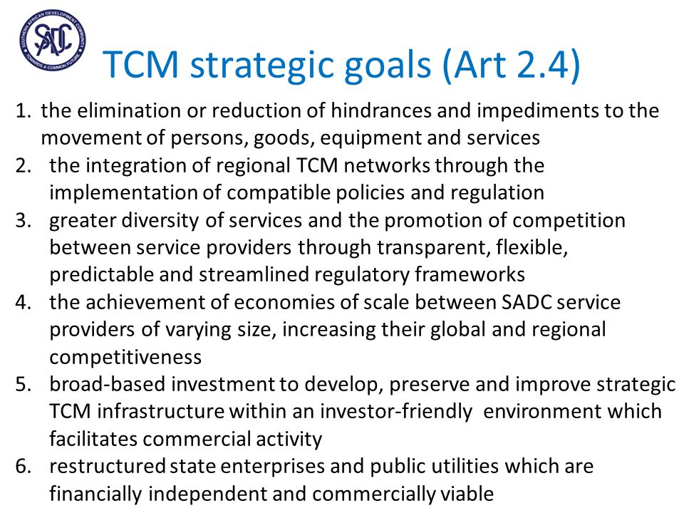 TCM strategic goals (Art 2.4) 1.the elimination or reduction of hindrances and impediments to the movement of persons, goods, equipment and services 2.the integration of regional TCM networks through the implementation of compatible policies and regulation 3.greater diversity of services and the promotion of competition between service providers through transparent, flexible, predictable and streamlined regulatory frameworks 4.the achievement of economies of scale between SADC service providers of varying size, increasing their global and regional competitiveness 5.broad-based investment to develop, preserve and improve strategic TCM infrastructure within an investor-friendly environment which facilitates commercial activity 6.restructured state enterprises and public utilities which are financially independent and commercially viable