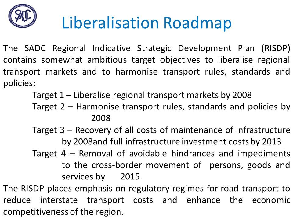 Liberalisation Roadmap The SADC Regional Indicative Strategic Development Plan (RISDP) contains somewhat ambitious target objectives to liberalise regional transport markets and to harmonise transport rules, standards and policies: Target 1 – Liberalise regional transport markets by 2008 Target 2 – Harmonise transport rules, standards and policies by 2008 Target 3 – Recovery of all costs of maintenance of infrastructure by 2008and full infrastructure investment costs by 2013 Target 4 – Removal of avoidable hindrances and impediments to the cross-border movement of persons, goods and services by 2015.
