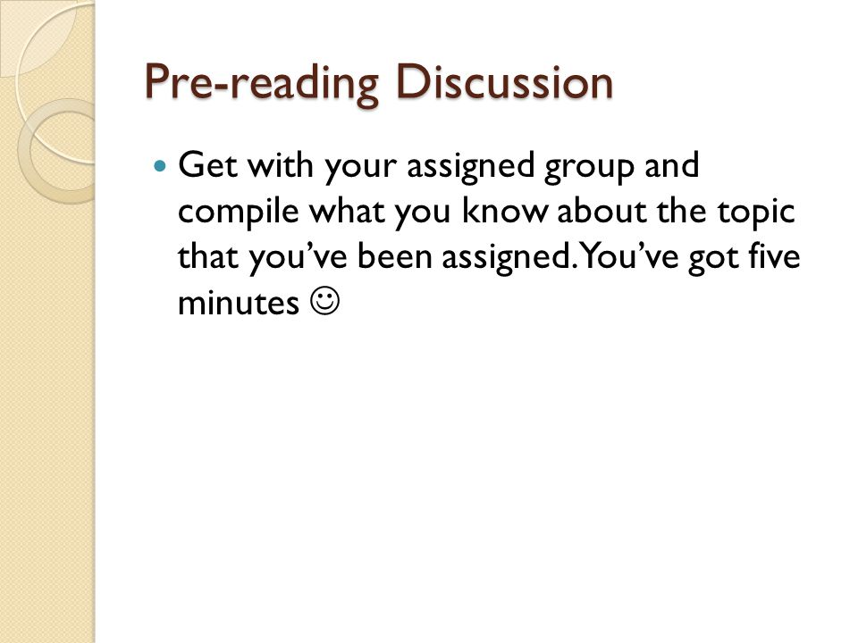 Pre-reading Discussion Get with your assigned group and compile what you know about the topic that you've been assigned. You've got five minutes