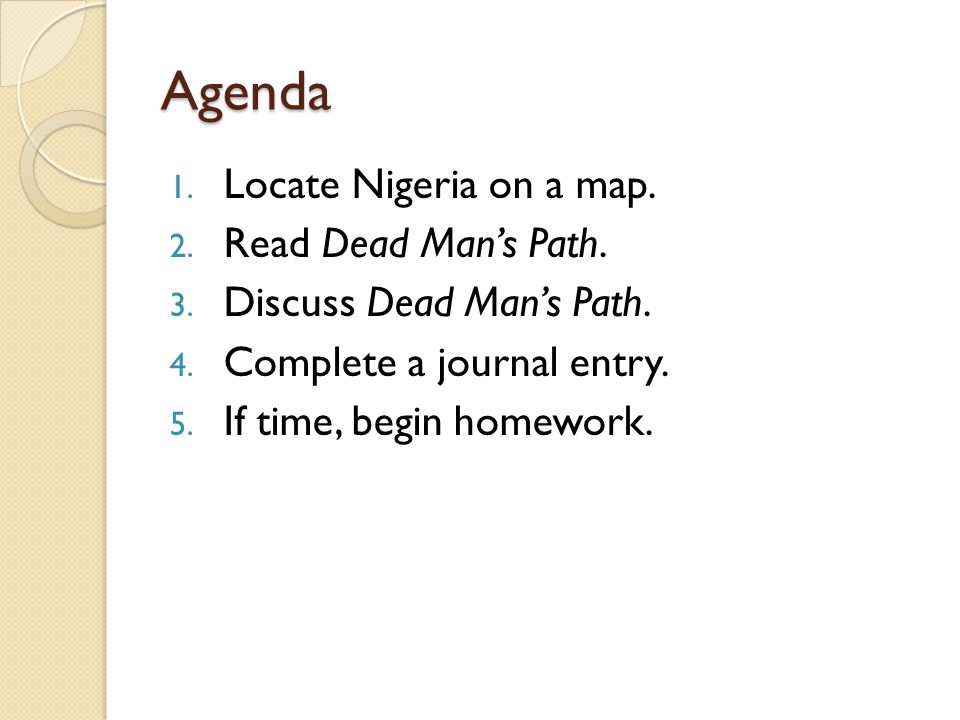 Agenda 1. Locate Nigeria on a map. 2. Read Dead Man's Path. 3. Discuss Dead Man's Path. 4. Complete a journal entry. 5. If time, begin homework.