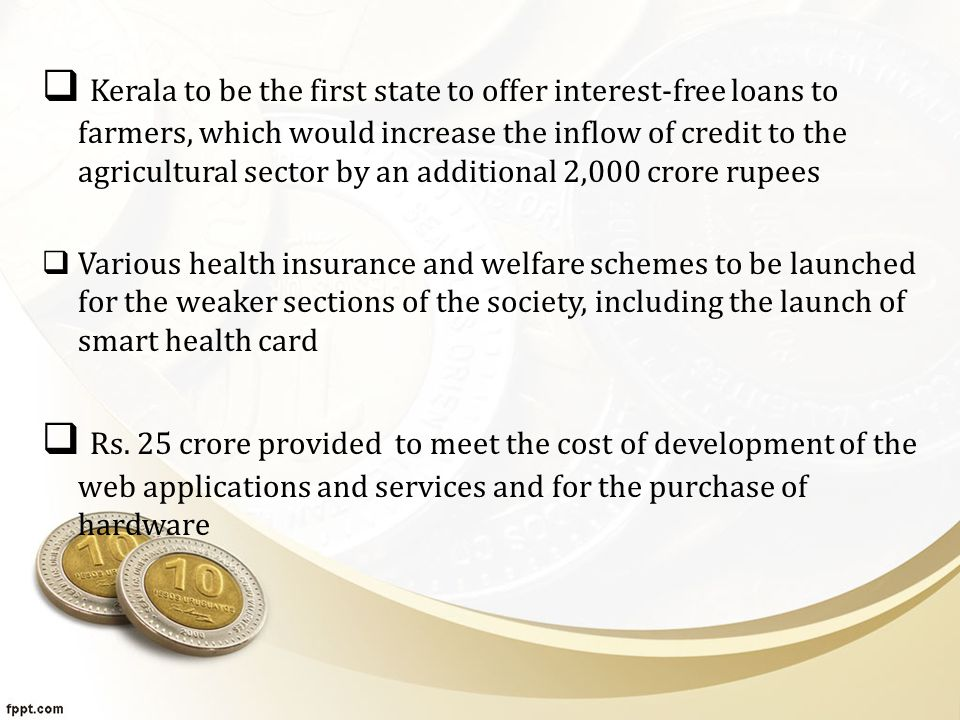  Kerala to be the first state to offer interest-free loans to farmers, which would increase the inflow of credit to the agricultural sector by an additional 2,000 crore rupees  Various health insurance and welfare schemes to be launched for the weaker sections of the society, including the launch of smart health card  Rs.