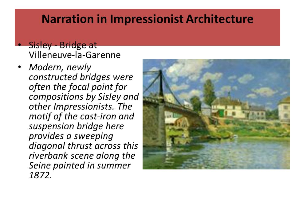 Narration in Impressionist Architecture Sisley - Bridge at Villeneuve-la-Garenne Modern, newly constructed bridges were often the focal point for compositions by Sisley and other Impressionists.