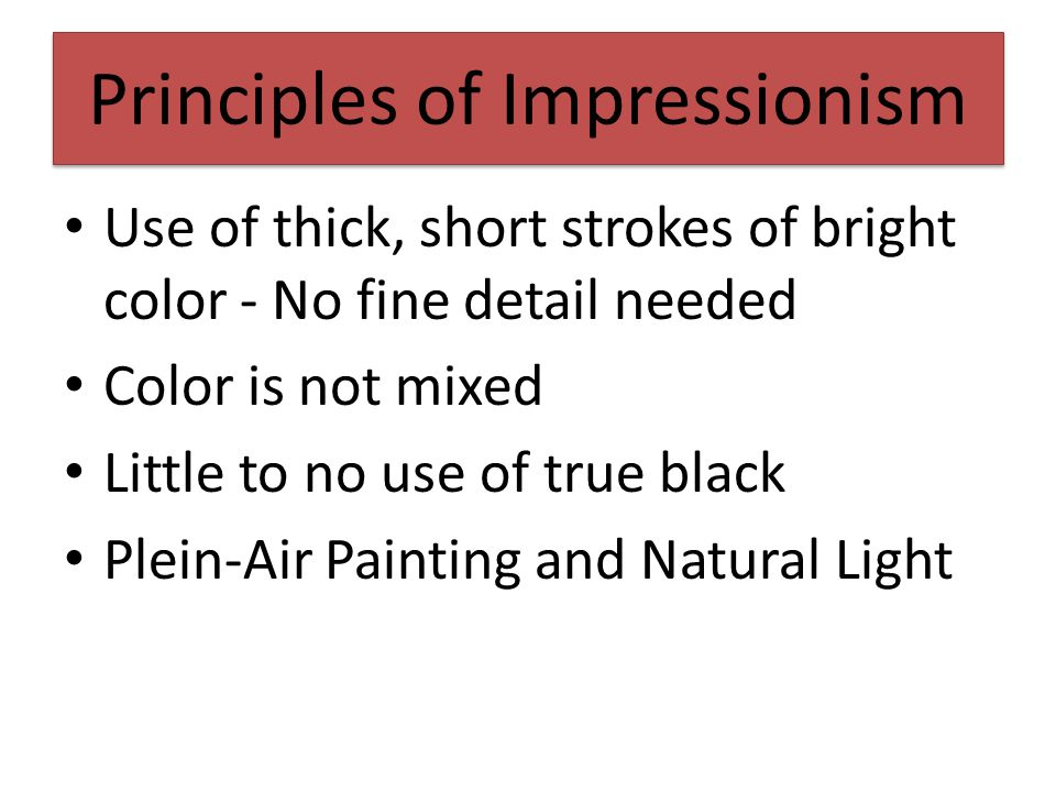 Principles of Impressionism Use of thick, short strokes of bright color - No fine detail needed Color is not mixed Little to no use of true black Plein-Air Painting and Natural Light