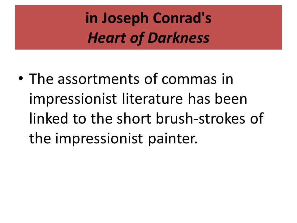 in Joseph Conrad s Heart of Darkness The assortments of commas in impressionist literature has been linked to the short brush-strokes of the impressionist painter.