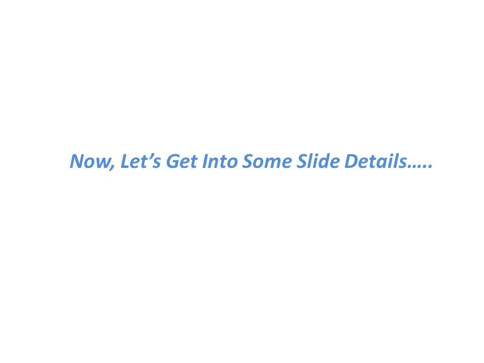 Now, Let's Get Into Some Slide Details…..