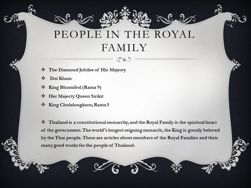 PEOPLE IN THE ROYAL FAMILY  The Diamond Jubilee of His Majesty  Doi Kham  King Bhumibol (Rama 9)  Her Majecty Queen Sirikit  King Chulalongkorn, Rama 5  Thailand is a constitutional monarchy, and the Royal Family is the spiritual heart of the government.
