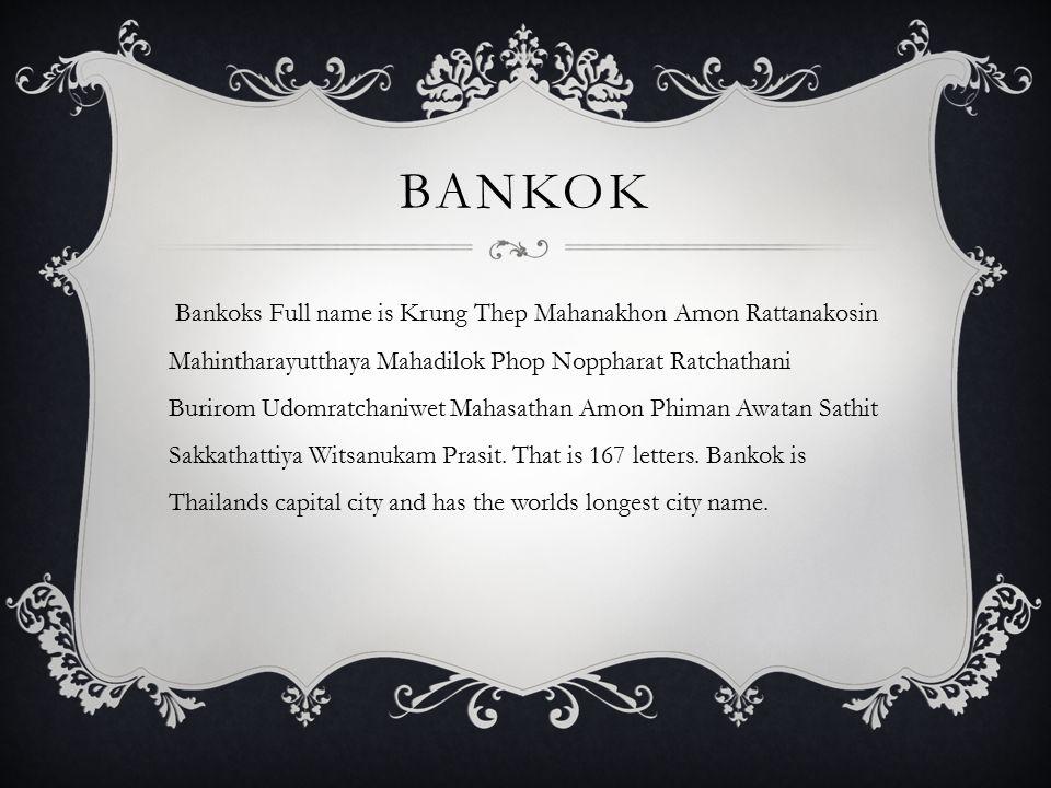 BANKOK Bankoks Full name is Krung Thep Mahanakhon Amon Rattanakosin Mahintharayutthaya Mahadilok Phop Noppharat Ratchathani Burirom Udomratchaniwet Mahasathan Amon Phiman Awatan Sathit Sakkathattiya Witsanukam Prasit.