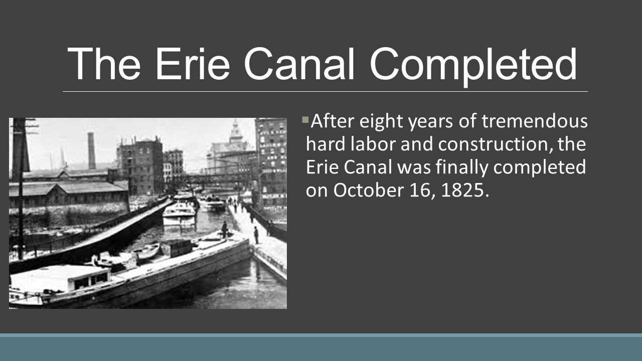 The Erie Canal Completed  After eight years of tremendous hard labor and construction, the Erie Canal was finally completed on October 16, 1825.