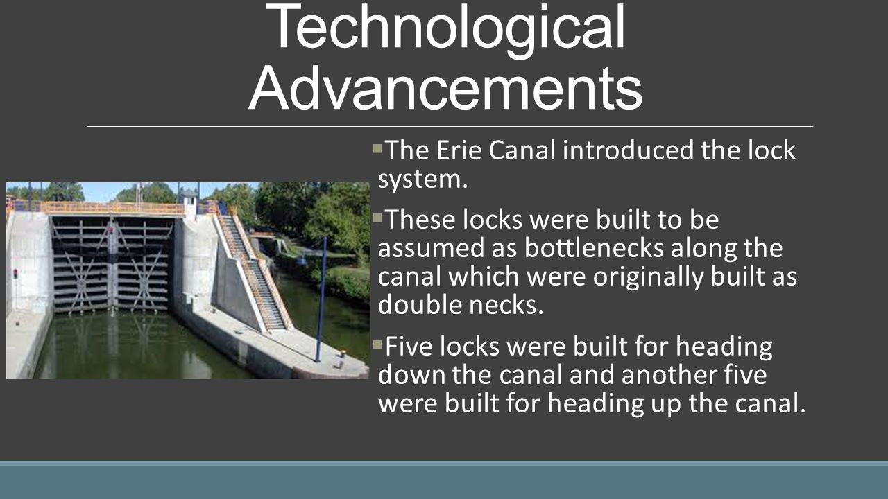 Technological Advancements  The Erie Canal introduced the lock system.  These locks were built to be assumed as bottlenecks along the canal which we