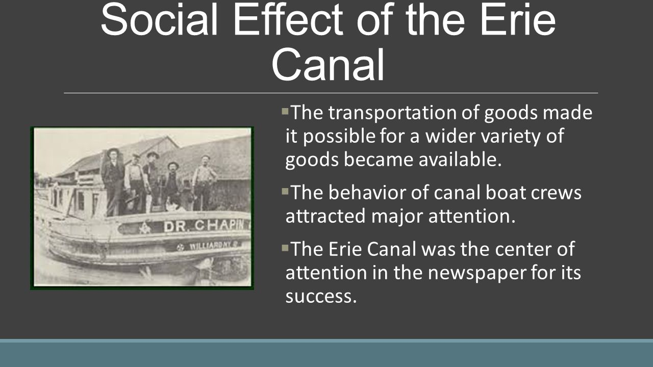 Social Effect of the Erie Canal  The transportation of goods made it possible for a wider variety of goods became available.  The behavior of canal