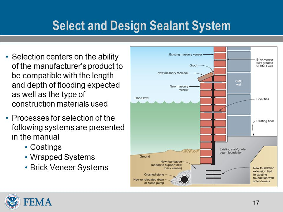 17 Select and Design Sealant System Selection centers on the ability of the manufacturer's product to be compatible with the length and depth of flooding expected as well as the type of construction materials used Processes for selection of the following systems are presented in the manual Coatings Wrapped Systems Brick Veneer Systems