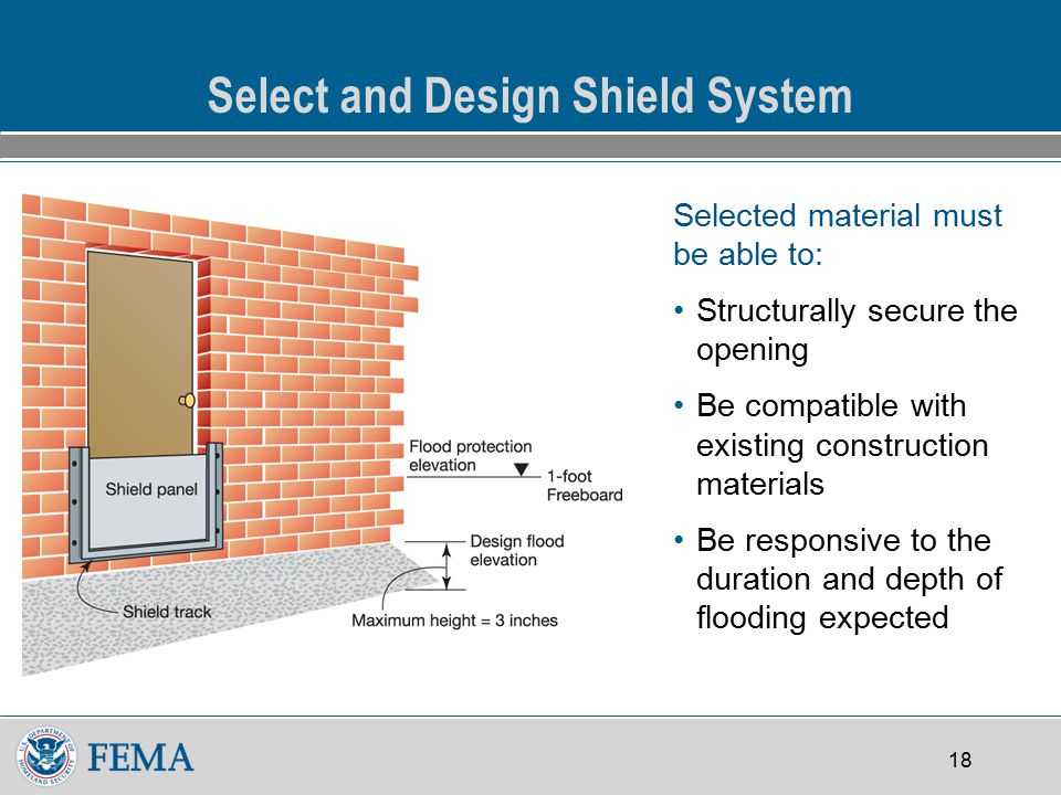 18 Select and Design Shield System Selected material must be able to: Structurally secure the opening Be compatible with existing construction materials Be responsive to the duration and depth of flooding expected