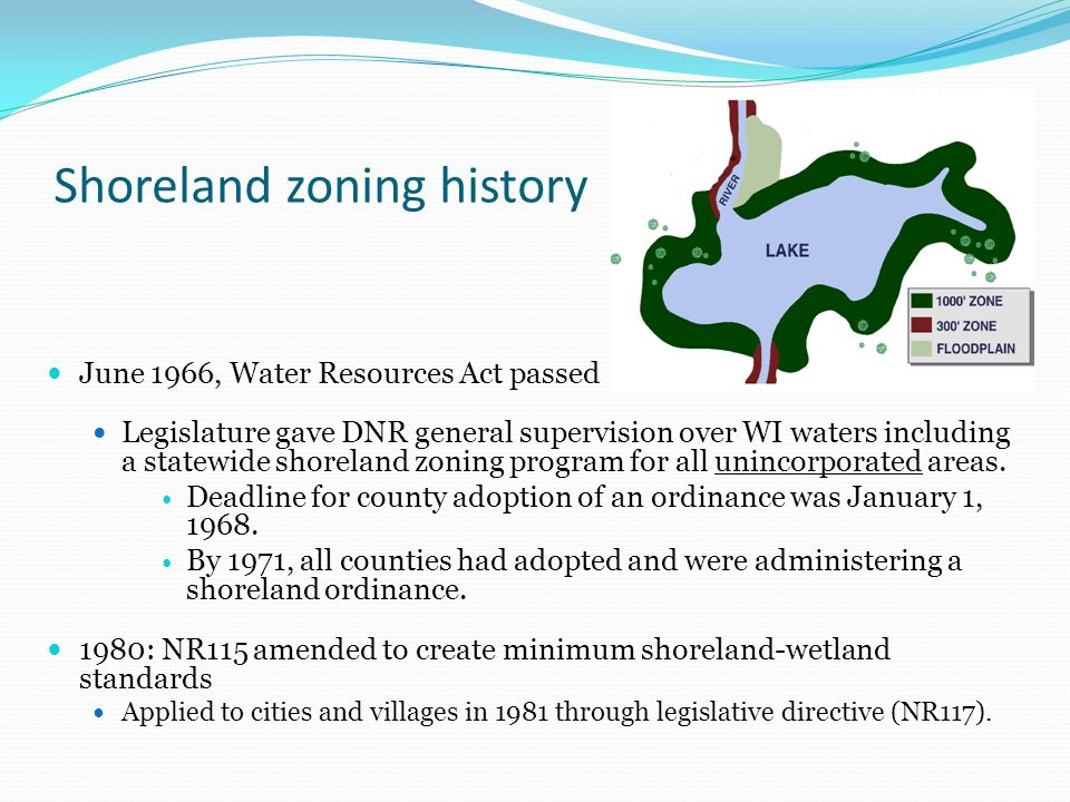 Shoreland zoning history June 1966, Water Resources Act passed Legislature gave DNR general supervision over WI waters including a statewide shoreland zoning program for all unincorporated areas.