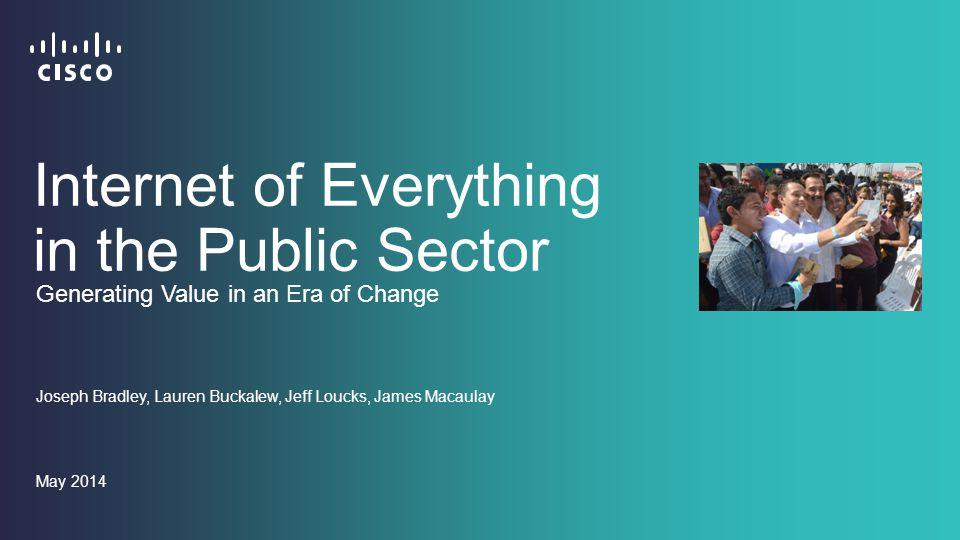 Internet of Everything in the Public Sector Joseph Bradley, Lauren Buckalew, Jeff Loucks, James Macaulay May 2014 Generating Value in an Era of Change