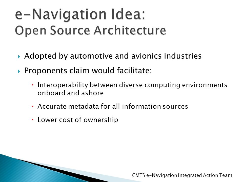  Adopted by automotive and avionics industries  Proponents claim would facilitate:  Interoperability between diverse computing environments onboard and ashore  Accurate metadata for all information sources  Lower cost of ownership CMTS e-Navigation Integrated Action Team
