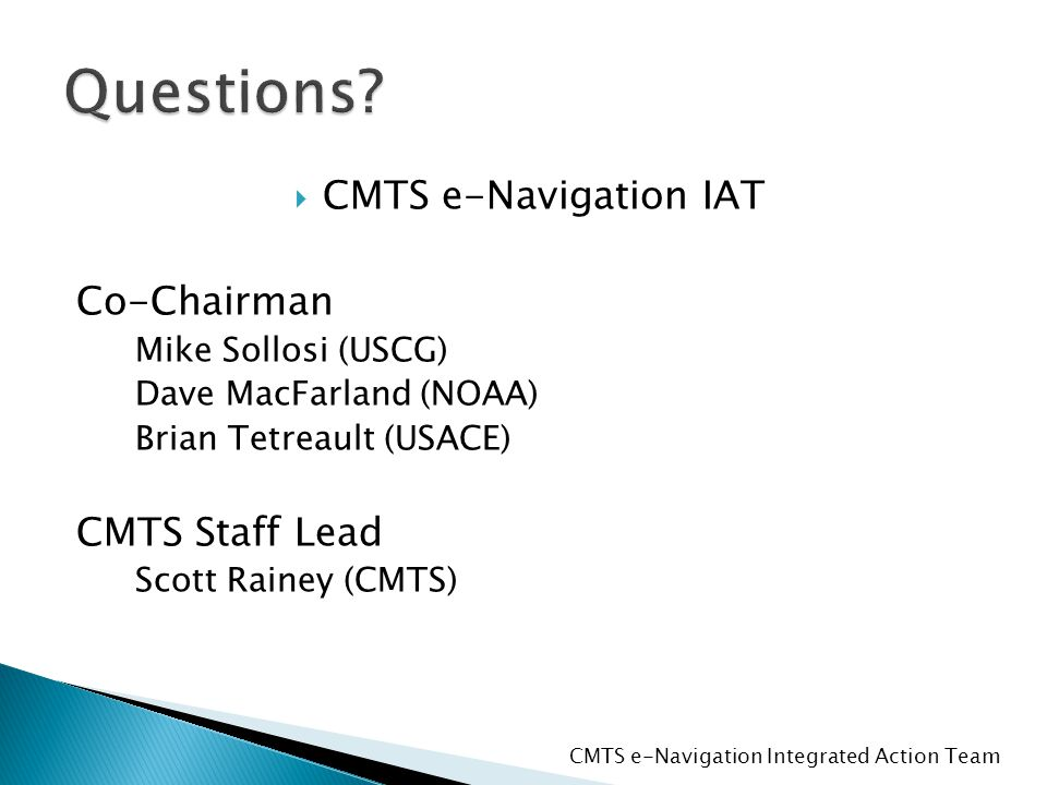  CMTS e-Navigation IAT Co-Chairman Mike Sollosi (USCG) Dave MacFarland (NOAA) Brian Tetreault (USACE) CMTS Staff Lead Scott Rainey (CMTS) CMTS e-Navigation Integrated Action Team